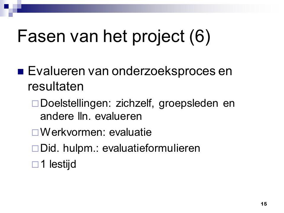 Fasen van het project (6) Evalueren van onderzoeksproces en resultaten  Doelstellingen: zichzelf, groepsleden en andere lln.