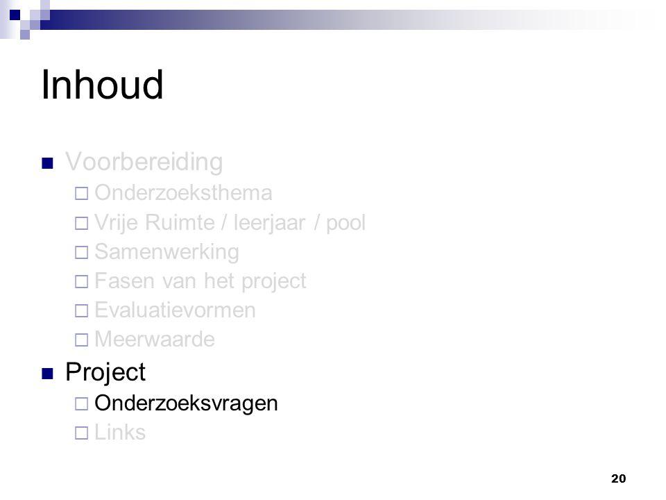 20 Inhoud Voorbereiding  Onderzoeksthema  Vrije Ruimte / leerjaar / pool  Samenwerking  Fasen van het project  Evaluatievormen  Meerwaarde Project  Onderzoeksvragen  Links