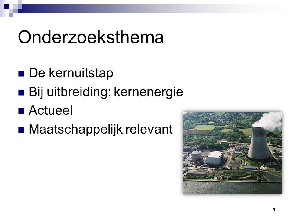 Onderzoeksthema De kernuitstap Bij uitbreiding: kernenergie Actueel Maatschappelijk relevant 4
