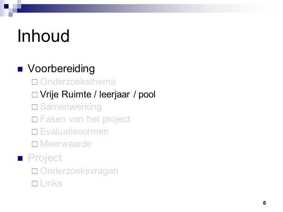 16 Inhoud Voorbereiding  Onderzoeksthema  Vrije Ruimte / leerjaar / pool  Samenwerking  Fasen van het project  Evaluatievormen  Meerwaarde Project  Onderzoeksvragen  Links