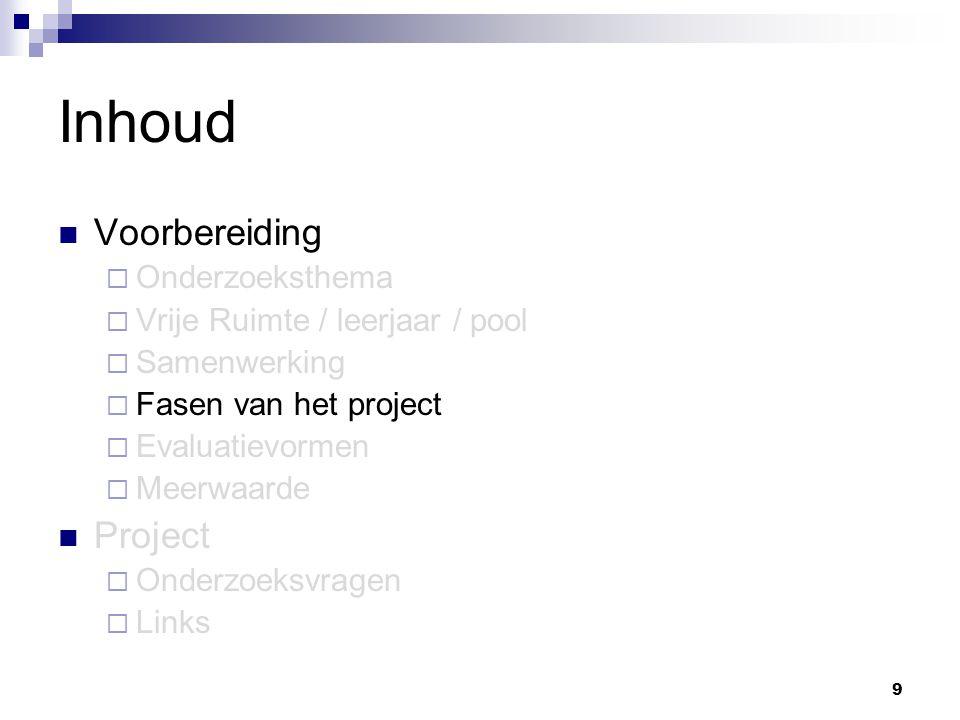 9 Inhoud Voorbereiding  Onderzoeksthema  Vrije Ruimte / leerjaar / pool  Samenwerking  Fasen van het project  Evaluatievormen  Meerwaarde Project  Onderzoeksvragen  Links