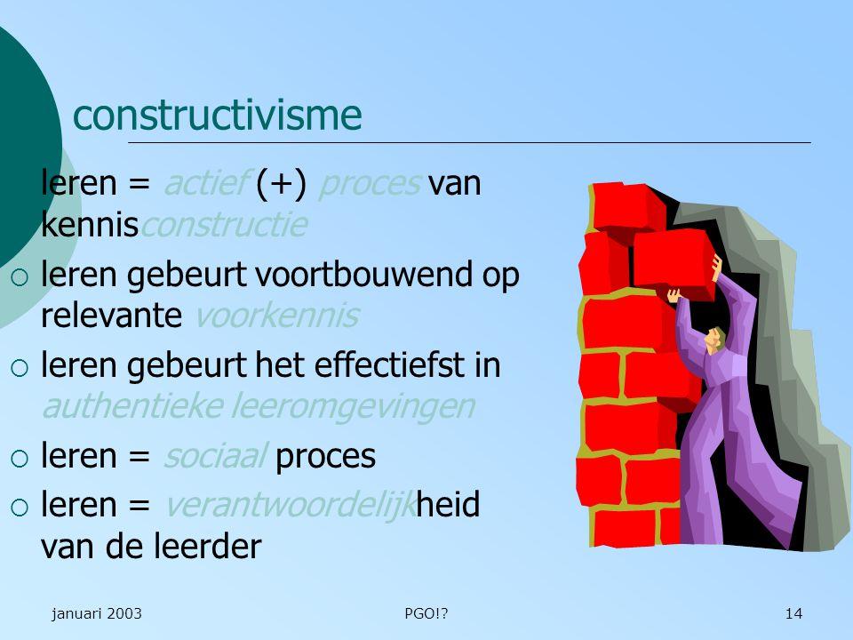 januari 2003PGO!?14 constructivisme  leren = actief (+) proces van kennisconstructie  leren gebeurt voortbouwend op relevante voorkennis  leren gebeurt het effectiefst in authentieke leeromgevingen  leren = sociaal proces  leren = verantwoordelijkheid van de leerder