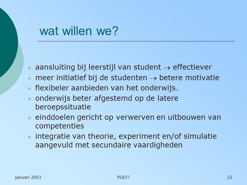 januari 2003PGO!?22 wat willen we? aansluiting bij leerstijl van student  effectiever meer initiatief bij de studenten  betere motivatie flexibeler