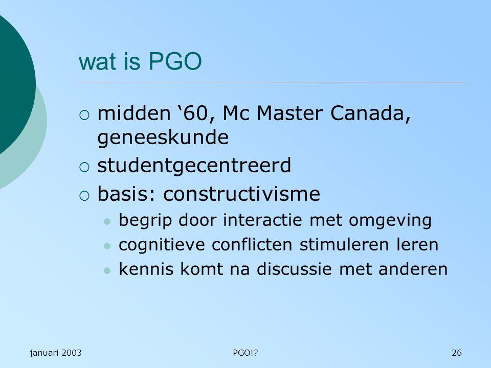 januari 2003PGO!?26 wat is PGO  midden '60, Mc Master Canada, geneeskunde  studentgecentreerd  basis: constructivisme begrip door interactie met omgeving cognitieve conflicten stimuleren leren kennis komt na discussie met anderen
