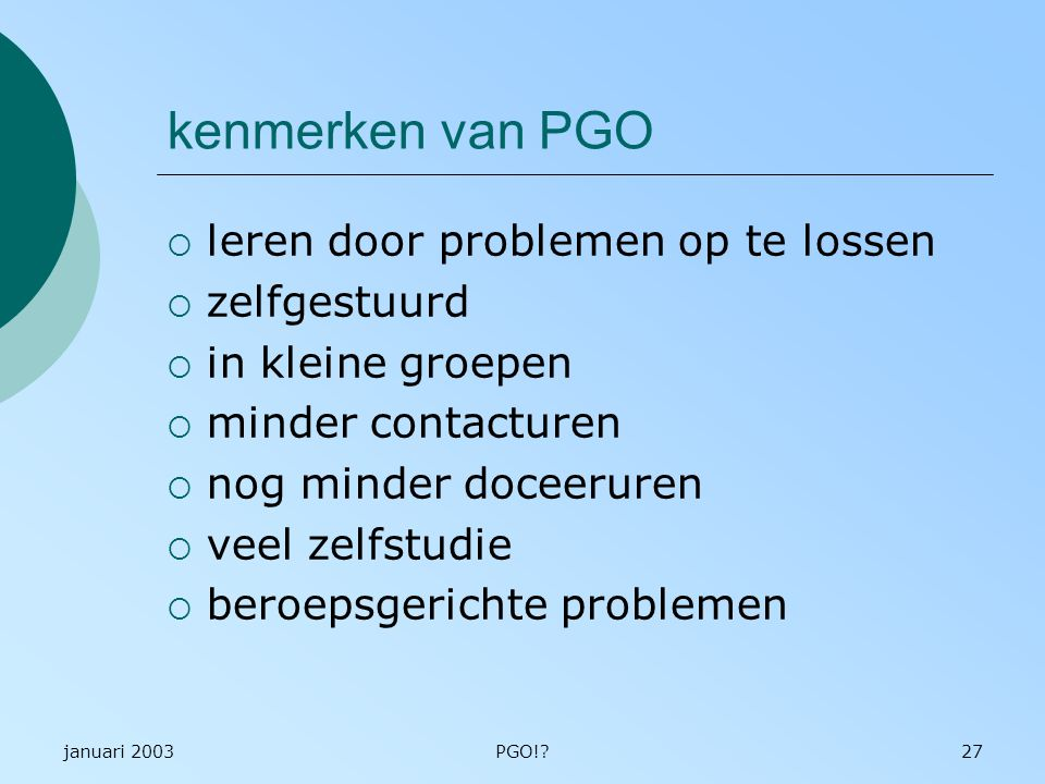 januari 2003PGO!?27 kenmerken van PGO  leren door problemen op te lossen  zelfgestuurd  in kleine groepen  minder contacturen  nog minder doceeruren  veel zelfstudie  beroepsgerichte problemen
