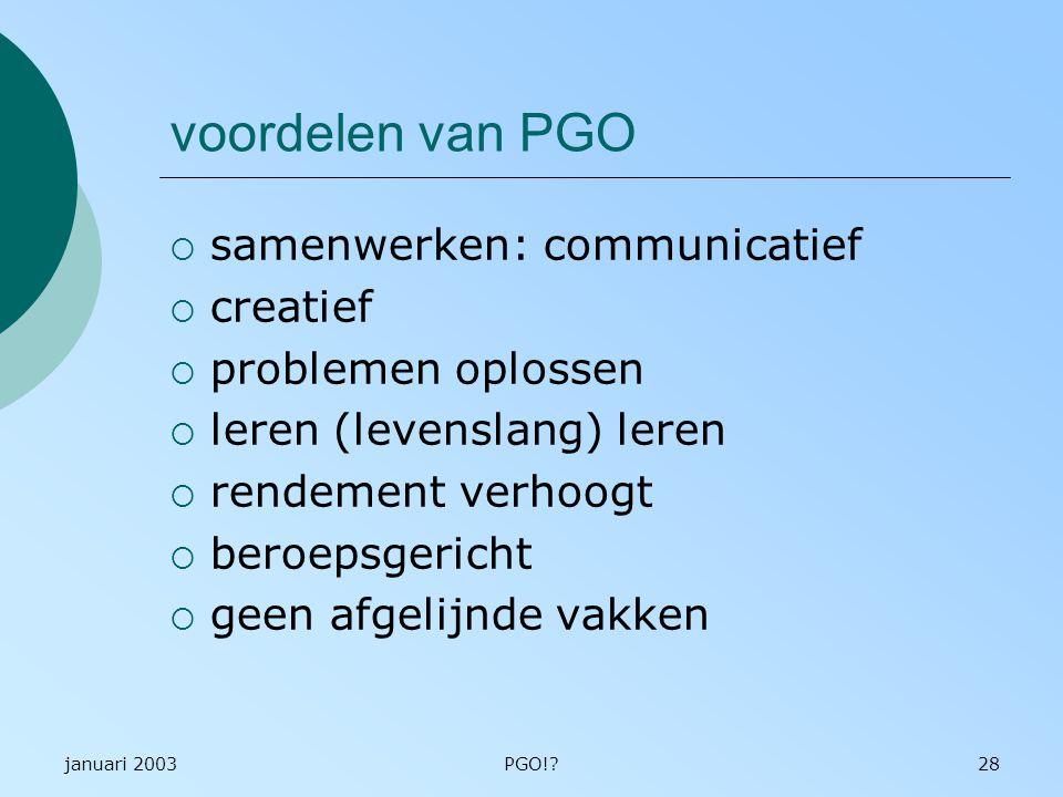 januari 2003PGO!?28 voordelen van PGO  samenwerken: communicatief  creatief  problemen oplossen  leren (levenslang) leren  rendement verhoogt  beroepsgericht  geen afgelijnde vakken