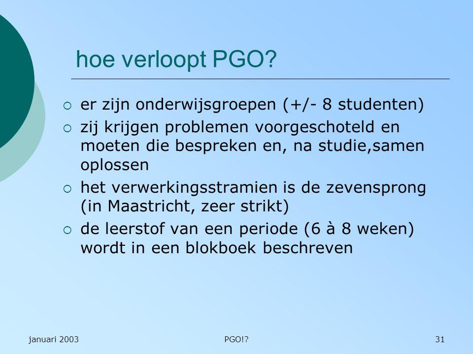 januari 2003PGO!?31 hoe verloopt PGO?  er zijn onderwijsgroepen (+/- 8 studenten)  zij krijgen problemen voorgeschoteld en moeten die bespreken en,