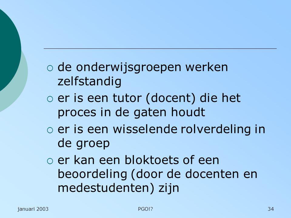 januari 2003PGO!?34  de onderwijsgroepen werken zelfstandig  er is een tutor (docent) die het proces in de gaten houdt  er is een wisselende rolver
