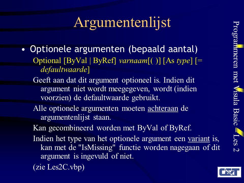 Programmeren met Visula Basic – Les 2 Argumentenlijst Optionele argumenten (bepaald aantal) Optional [ByVal | ByRef] varnaam[( )] [As type] [= defaultwaarde] Geeft aan dat dit argument optioneel is.