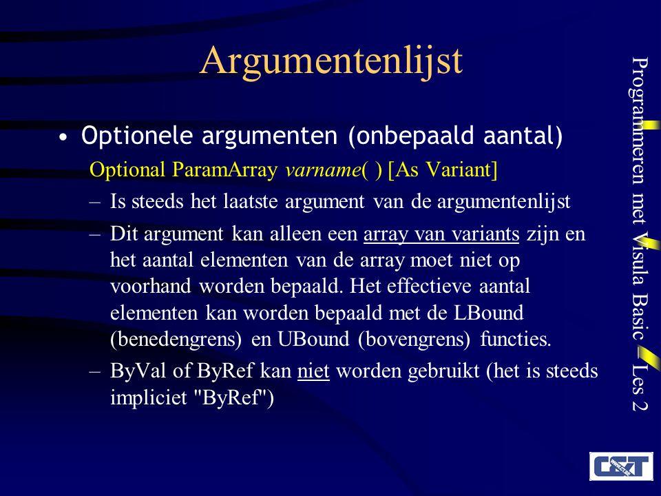 Programmeren met Visula Basic – Les 2 Argumentenlijst Optionele argumenten (onbepaald aantal) Optional ParamArray varname( ) [As Variant] –Is steeds het laatste argument van de argumentenlijst –Dit argument kan alleen een array van variants zijn en het aantal elementen van de array moet niet op voorhand worden bepaald.