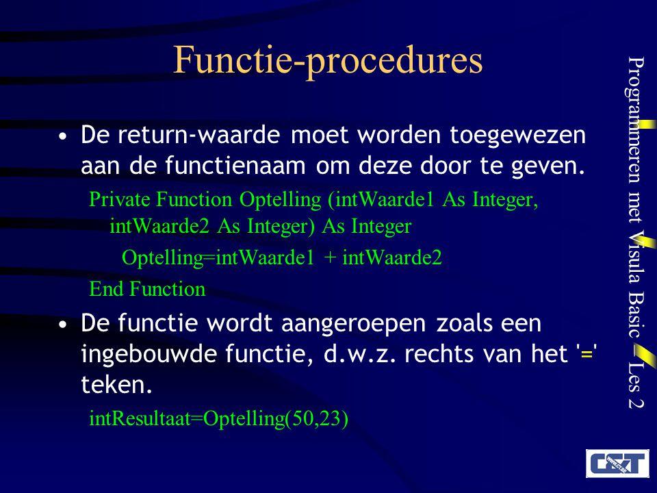 Programmeren met Visula Basic – Les 2 Functie-procedures De return-waarde moet worden toegewezen aan de functienaam om deze door te geven. Private Fun