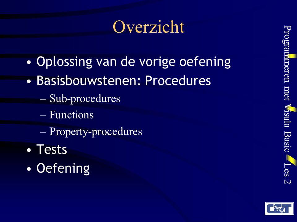 Programmeren met Visula Basic – Les 2 Overzicht Oplossing van de vorige oefening Basisbouwstenen: Procedures –Sub-procedures –Functions –Property-procedures Tests Oefening