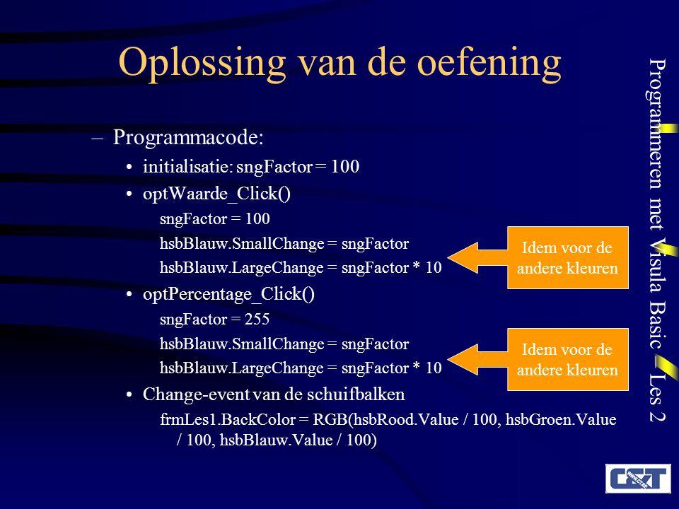 Programmeren met Visula Basic – Les 2 Oplossing van de oefening –Programmacode: initialisatie: sngFactor = 100 optWaarde_Click() sngFactor = 100 hsbBlauw.SmallChange = sngFactor hsbBlauw.LargeChange = sngFactor * 10 optPercentage_Click() sngFactor = 255 hsbBlauw.SmallChange = sngFactor hsbBlauw.LargeChange = sngFactor * 10 Change-event van de schuifbalken frmLes1.BackColor = RGB(hsbRood.Value / 100, hsbGroen.Value / 100, hsbBlauw.Value / 100) Idem voor de andere kleuren Idem voor de andere kleuren