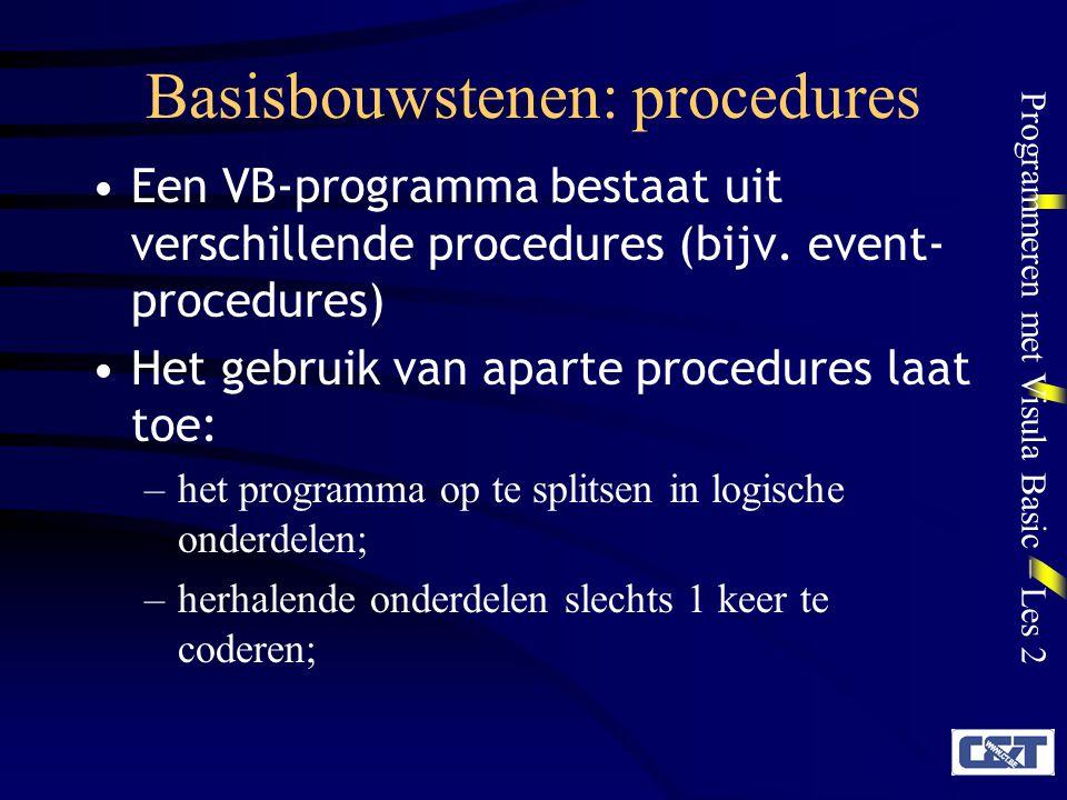 Programmeren met Visula Basic – Les 2 Procedures Voordelen –eenvoudiger te debuggen:elk onderdeel omvat slechts 1 logische eenheid – code re-use : procedures opnieuw gebruiken als onderdelen van andere programma's Soorten –Sub-procedures: geven geen waarde terug –Functie-procedures: geven een waarde terug –Property-procedures: om met objecten te werken