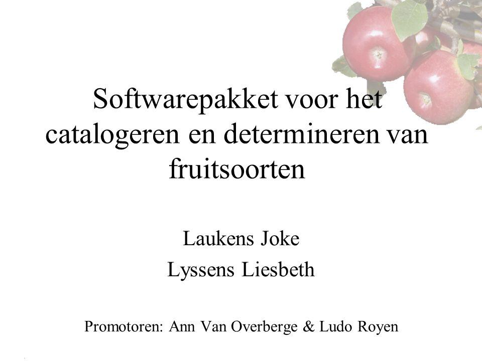 Softwarepakket voor het catalogeren en determineren van fruitsoorten Laukens Joke Lyssens Liesbeth Promotoren: Ann Van Overberge & Ludo Royen