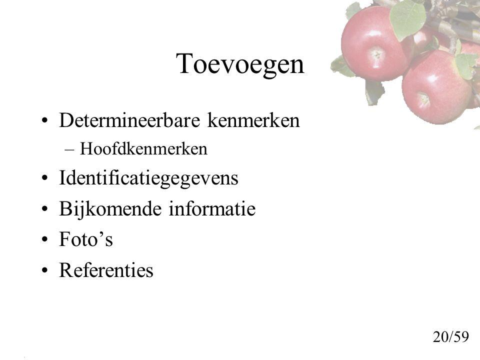 Toevoegen Determineerbare kenmerken –Hoofdkenmerken Identificatiegegevens Bijkomende informatie Foto's Referenties 20/59