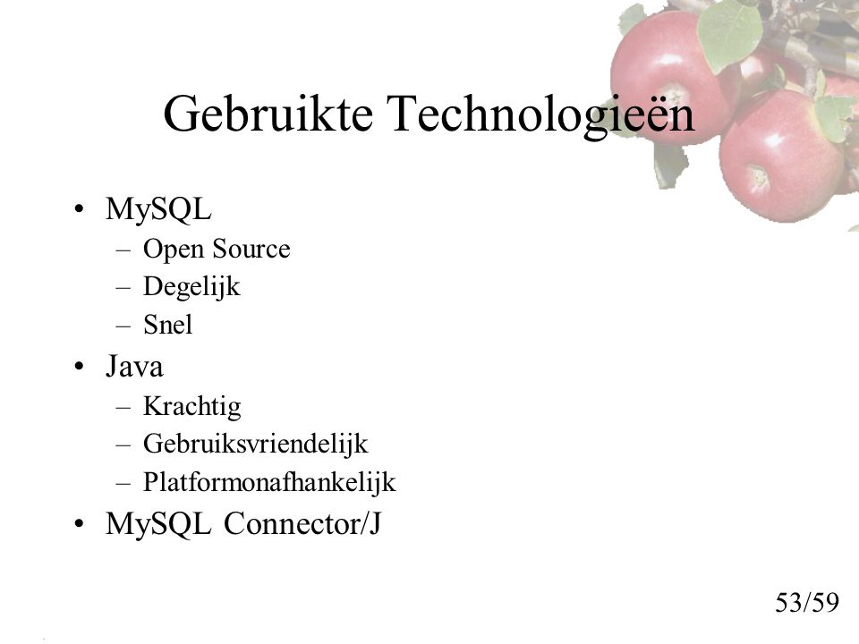 Gebruikte Technologieën MySQL –Open Source –Degelijk –Snel Java –Krachtig –Gebruiksvriendelijk –Platformonafhankelijk MySQL Connector/J 53/59