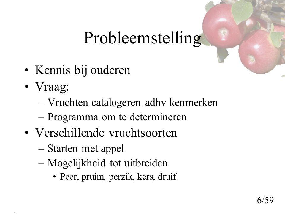 Probleemstelling Kennis bij ouderen Vraag: –Vruchten catalogeren adhv kenmerken –Programma om te determineren Verschillende vruchtsoorten –Starten met appel –Mogelijkheid tot uitbreiden Peer, pruim, perzik, kers, druif 6/59