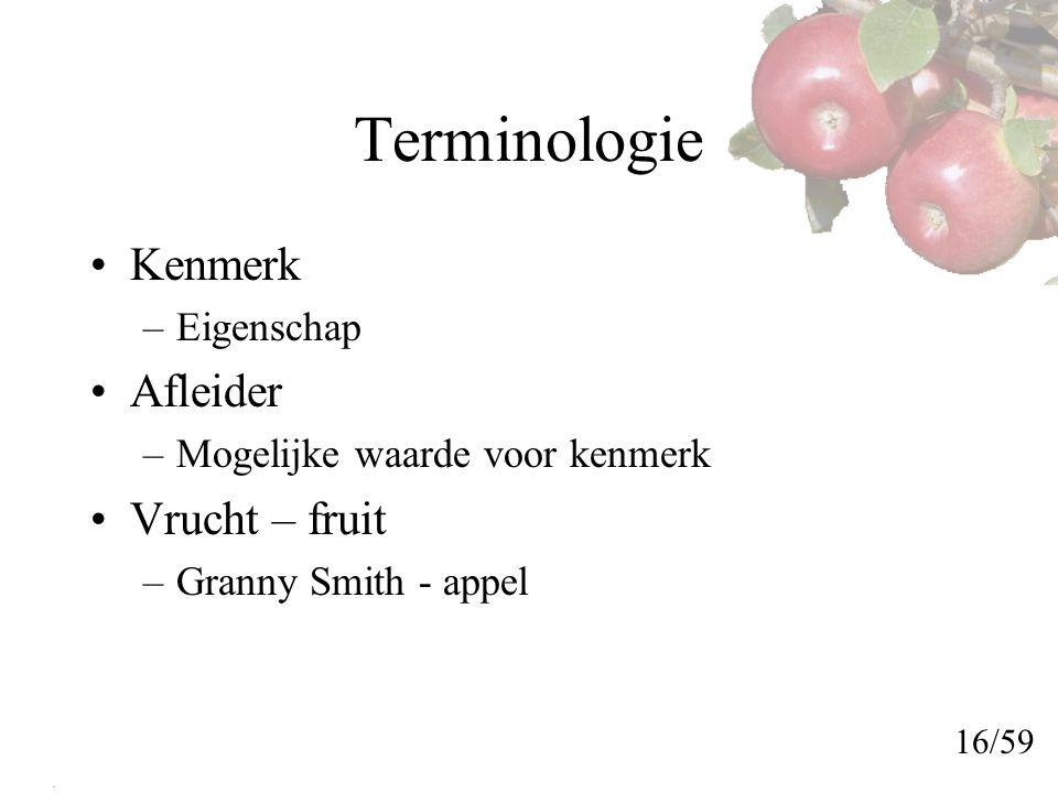 Terminologie Kenmerk –Eigenschap Afleider –Mogelijke waarde voor kenmerk Vrucht – fruit –Granny Smith - appel 16/59