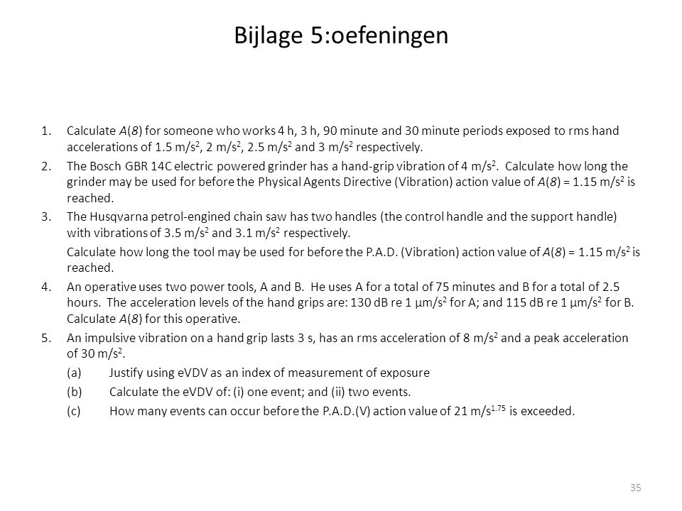 Bijlage 5:oefeningen 1.Calculate A(8) for someone who works 4 h, 3 h, 90 minute and 30 minute periods exposed to rms hand accelerations of 1.5 m/s 2, 2 m/s 2, 2.5 m/s 2 and 3 m/s 2 respectively.