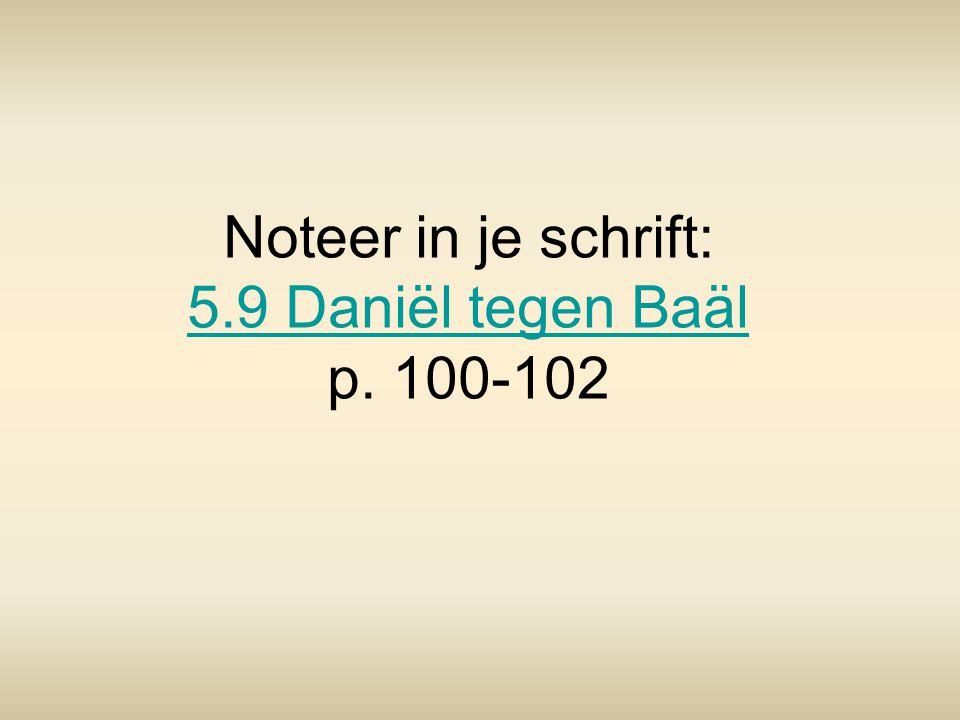 Noteer in je schrift: 5.9 Daniël tegen Baäl p. 100-102