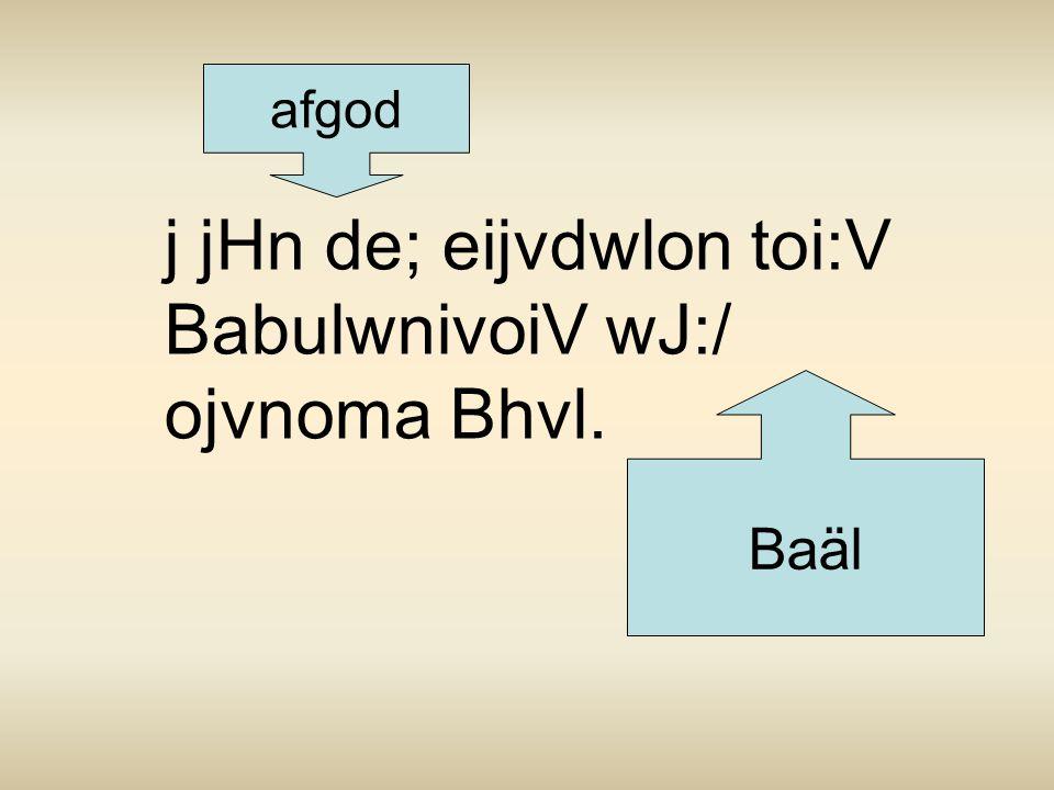 j jHn de; eijvdwlon toi:V BabulwnivoiV wJ:/ ojvnoma Bhvl. afgod Baäl