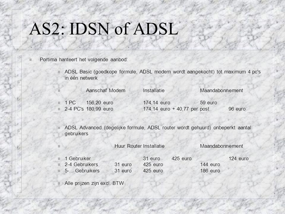 AS2: IDSN of ADSL n Portima hanteert het volgende aanbod: n ADSL Basic (goedkope formule, ADSL modem wordt aangekocht) tot maximum 4 pc s in één netwerk n Aanschaf ModemInstallatie Maandabonnement n 1 PC156,20 euro174,14 euro59 euro n 2-4 PC s180,99 euro174,14 euro + 40,77 per post96 euro n ADSL Advanced (degelijke formule, ADSL router wordt gehuurd) onbeperkt aantal gebruikers n Huur RouterInstallatieMaandabonnement n 1 Gebruiker31 euro425 euro124 euro n 2-4 Gebruikers 31 euro425 euro144 euro n 5-...