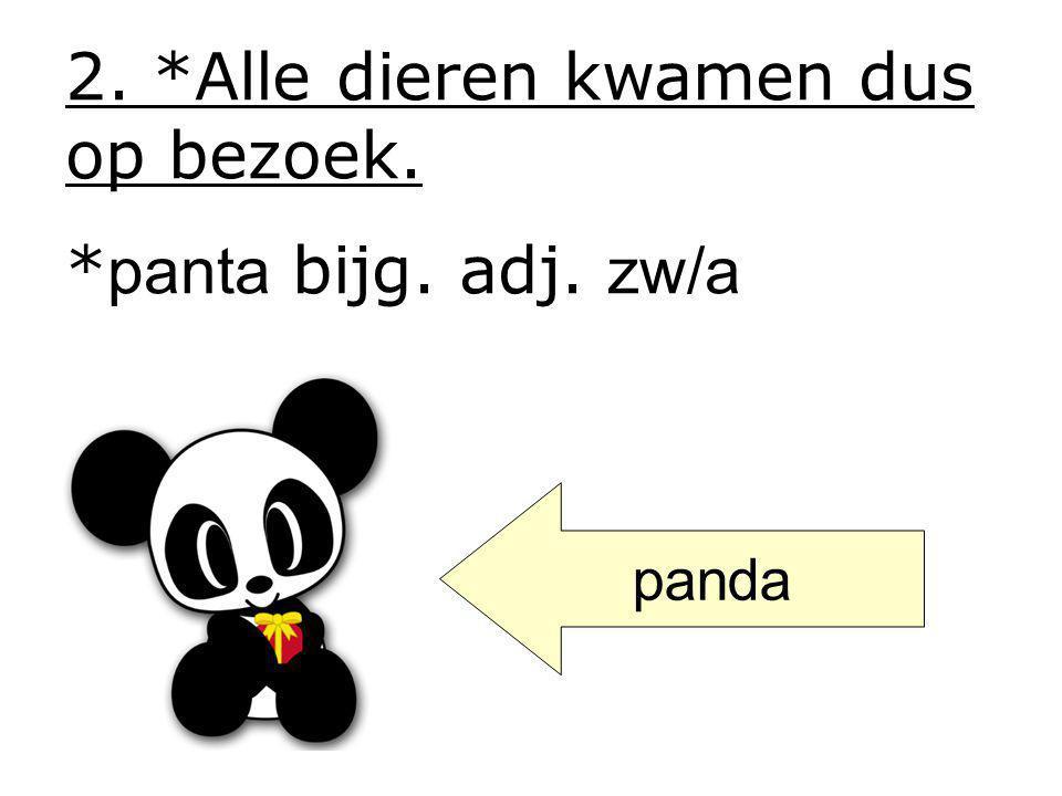 2. *Alle dieren kwamen dus op bezoek. * panta bijg. adj. zw/a panda