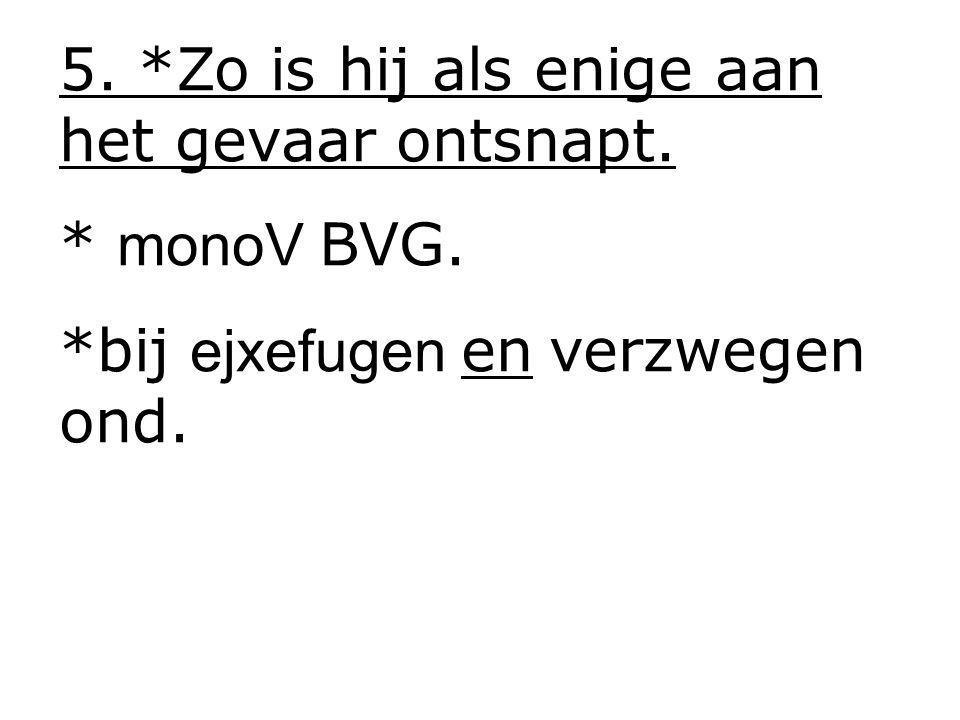 5. *Zo is hij als enige aan het gevaar ontsnapt. * monoV BVG. *bij ejxefugen en verzwegen ond.
