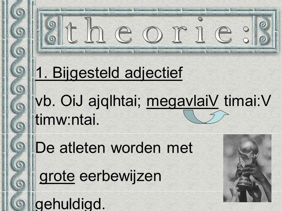 1. Bijgesteld adjectief vb. OiJ ajqlhtai; megavlaiV timai:V timw:ntai.