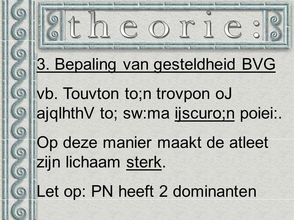 3. Bepaling van gesteldheid BVG vb. Touvton to;n trovpon oJ ajqlhthV to; sw:ma ijscuro;n poiei:.