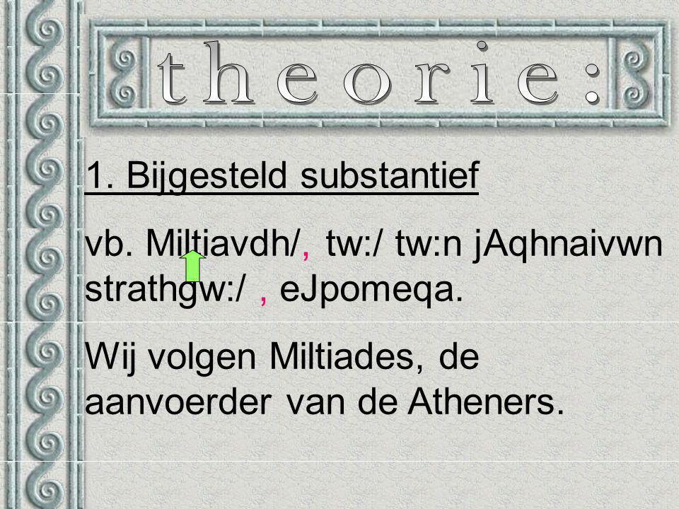 1. Bijgesteld substantief vb. Miltiavdh/, tw:/ tw:n jAqhnaivwn strathgw:/, eJpomeqa.