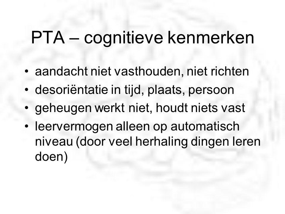 PTA – cognitieve kenmerken aandacht niet vasthouden, niet richten desoriëntatie in tijd, plaats, persoon geheugen werkt niet, houdt niets vast leerver