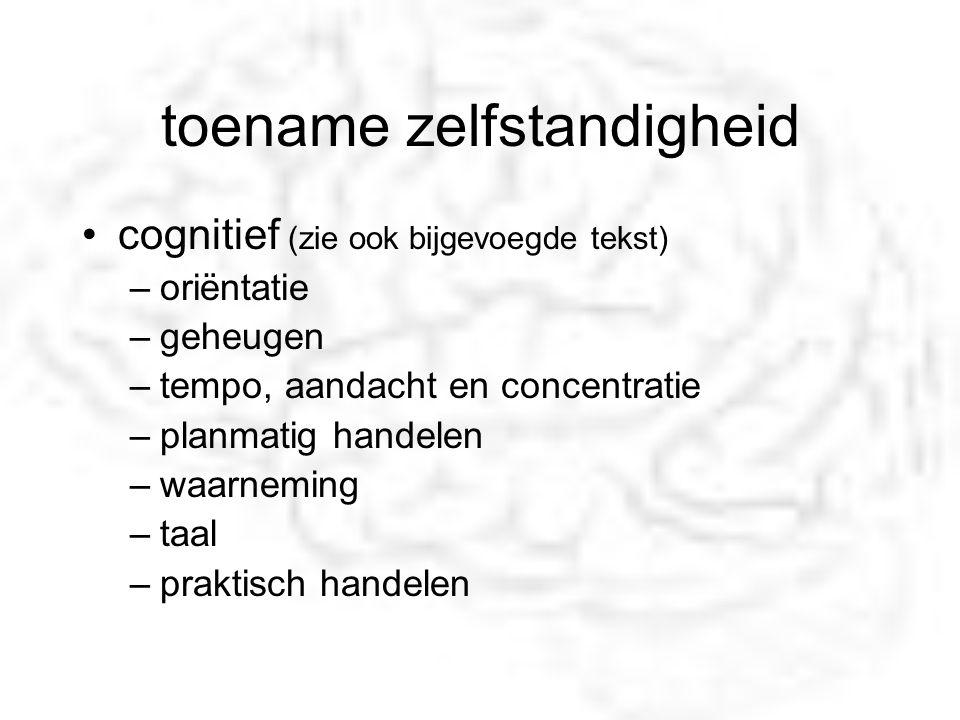 toename zelfstandigheid cognitief (zie ook bijgevoegde tekst) –oriëntatie –geheugen –tempo, aandacht en concentratie –planmatig handelen –waarneming –