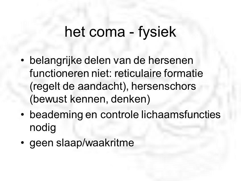 het coma - fysiek belangrijke delen van de hersenen functioneren niet: reticulaire formatie (regelt de aandacht), hersenschors (bewust kennen, denken)