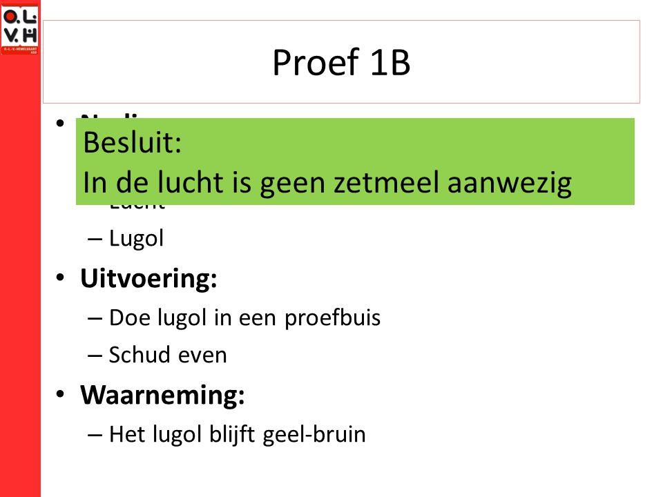 Proef 1B Nodig: – Proefbuis – Lucht – Lugol Uitvoering: – Doe lugol in een proefbuis – Schud even Waarneming: – Het lugol blijft geel-bruin Besluit: In de lucht is geen zetmeel aanwezig