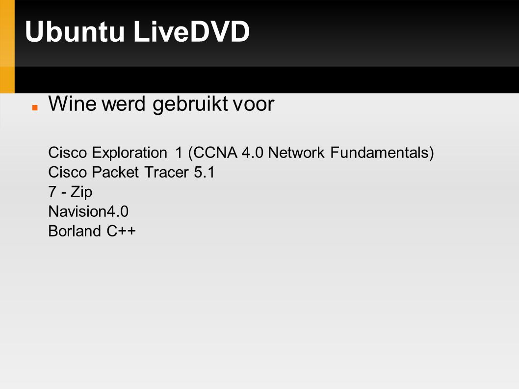 Ubuntu LiveDVD Wine werd gebruikt voor Cisco Exploration 1 (CCNA 4.0 Network Fundamentals) Cisco Packet Tracer 5.1 7 - Zip Navision4.0 Borland C++