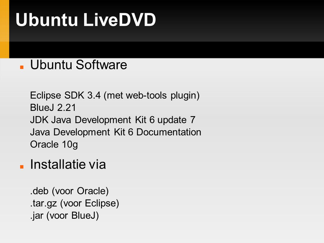 Ubuntu LiveDVD Ubuntu Software Eclipse SDK 3.4 (met web-tools plugin) BlueJ 2.21 JDK Java Development Kit 6 update 7 Java Development Kit 6 Documentation Oracle 10g Installatie via.deb (voor Oracle).tar.gz (voor Eclipse).jar (voor BlueJ)‏