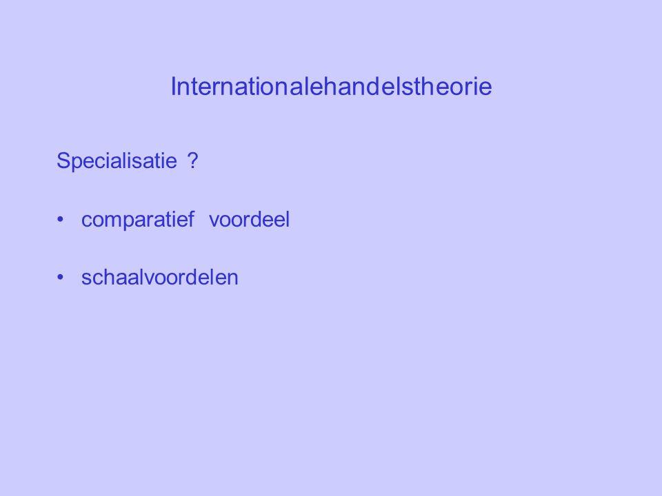 Internationalehandelstheorie Specialisatie ? comparatief voordeel schaalvoordelen