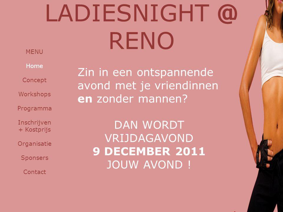 LADIESNIGHT @ RENO MENU Home Concept Workshops Programma Inschrijven + Kostprijs Organisatie Sponsers Contact Zin in een ontspannende avond met je vriendinnen en zonder mannen.