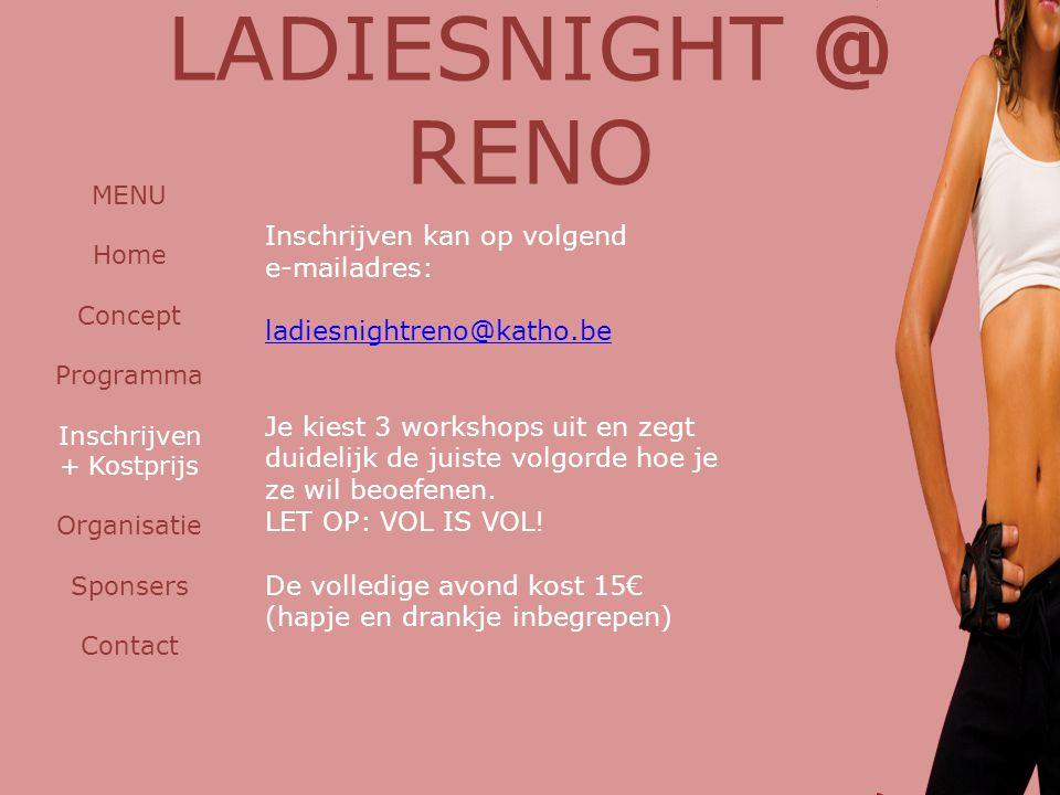 LADIESNIGHT @ RENO MENU Home Concept Programma Inschrijven + Kostprijs Organisatie Sponsers Contact Inschrijven kan op volgend e-mailadres: ladiesnightreno@katho.be Je kiest 3 workshops uit en zegt duidelijk de juiste volgorde hoe je ze wil beoefenen.