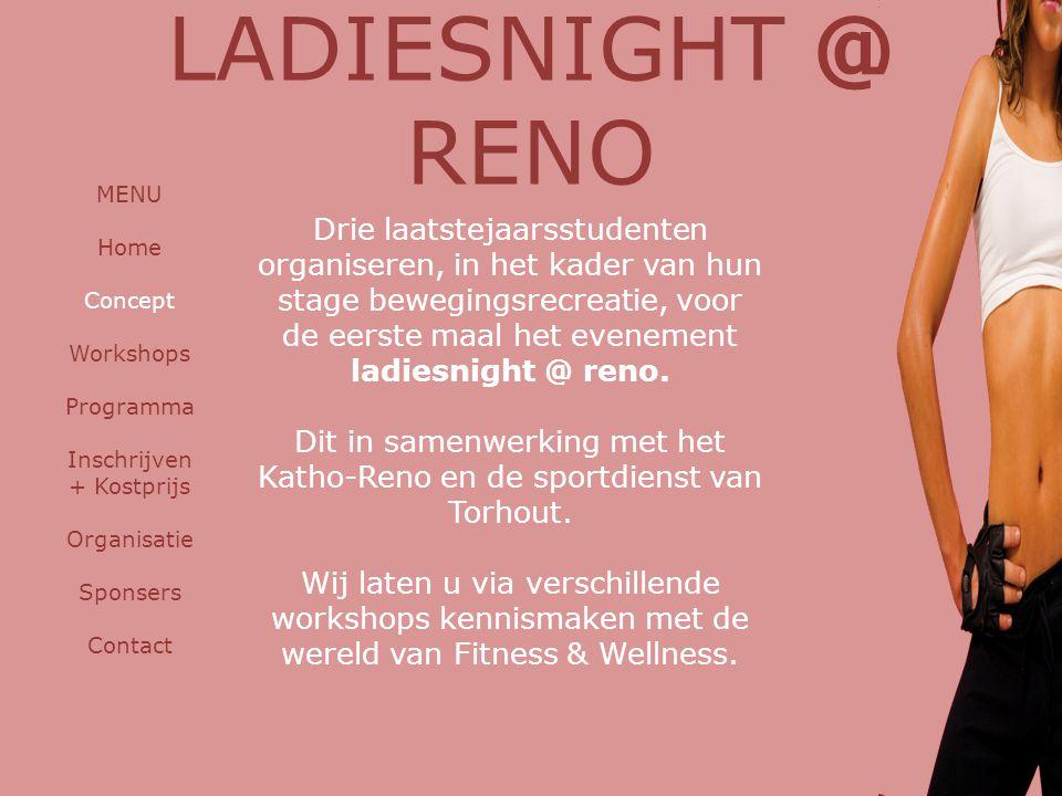LADIESNIGHT @ RENO MENU Home Concept Workshops Programma Inschrijven + Kostprijs Organisatie Sponsers Contact Drie laatstejaarsstudenten organiseren, in het kader van hun stage bewegingsrecreatie, voor de eerste maal het evenement ladiesnight @ reno.