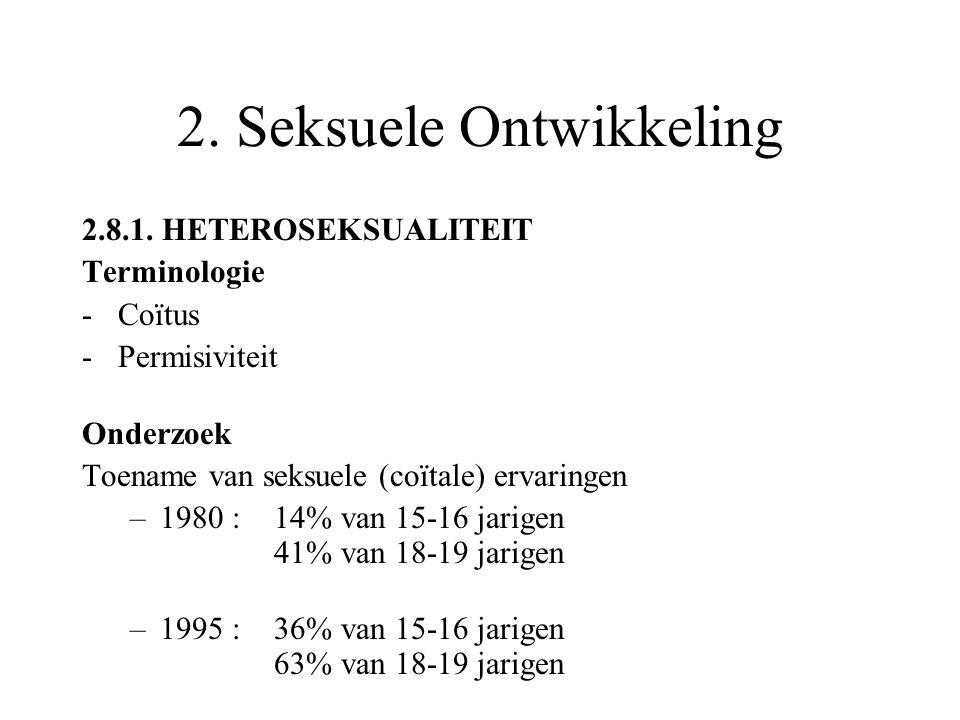 2. Seksuele Ontwikkeling 2.8.1. HETEROSEKSUALITEIT Terminologie -Coïtus -Permisiviteit Onderzoek Toename van seksuele (coïtale) ervaringen –1980 : 14%