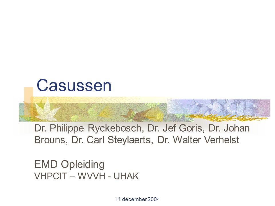 11 december 2004 Casussen Dr. Philippe Ryckebosch, Dr. Jef Goris, Dr. Johan Brouns, Dr. Carl Steylaerts, Dr. Walter Verhelst EMD Opleiding VHPCIT – WV