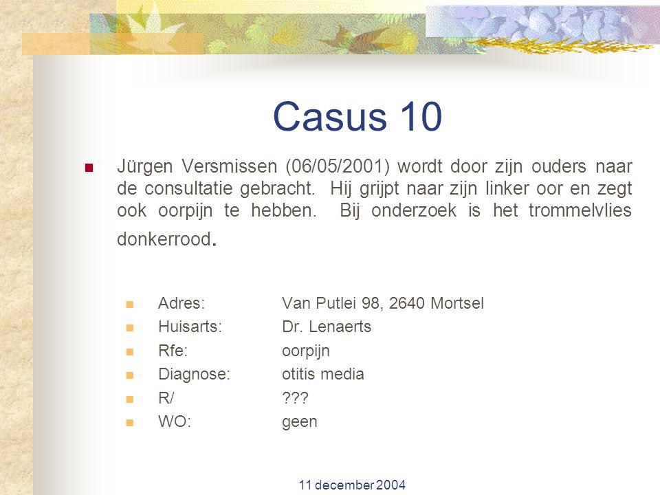 11 december 2004 Casus 10 Jürgen Versmissen (06/05/2001) wordt door zijn ouders naar de consultatie gebracht. Hij grijpt naar zijn linker oor en zegt