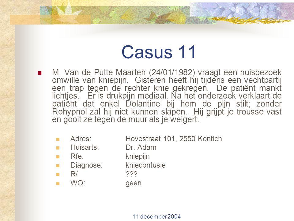 11 december 2004 Casus 11 M. Van de Putte Maarten (24/01/1982) vraagt een huisbezoek omwille van kniepijn. Gisteren heeft hij tijdens een vechtpartij