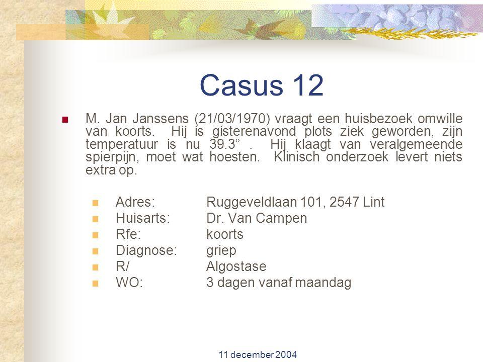 11 december 2004 Casus 12 M. Jan Janssens (21/03/1970) vraagt een huisbezoek omwille van koorts. Hij is gisterenavond plots ziek geworden, zijn temper