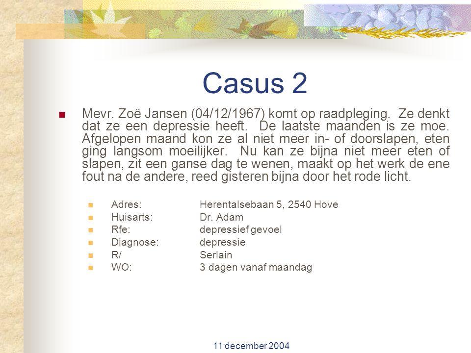 11 december 2004 Casus 2 Mevr. Zoë Jansen (04/12/1967) komt op raadpleging. Ze denkt dat ze een depressie heeft. De laatste maanden is ze moe. Afgelop