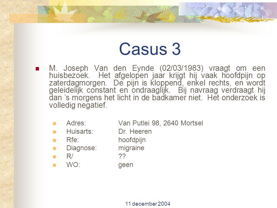 11 december 2004 Casus 3 M. Joseph Van den Eynde (02/03/1983) vraagt om een huisbezoek. Het afgelopen jaar krijgt hij vaak hoofdpijn op zaterdagmorgen
