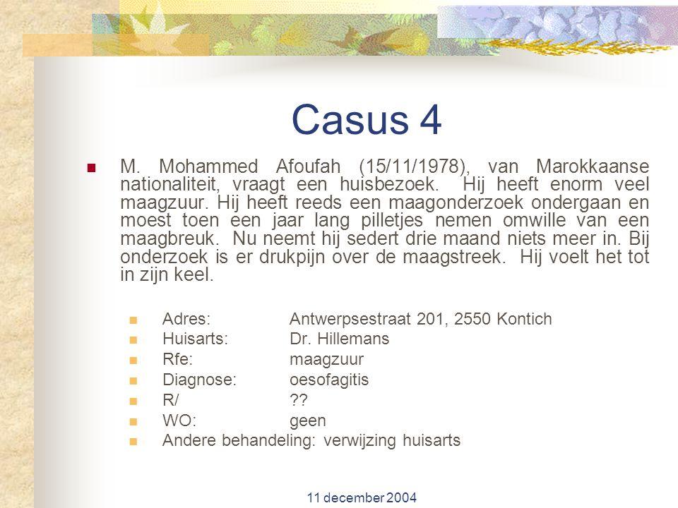 11 december 2004 Casus 4 M. Mohammed Afoufah (15/11/1978), van Marokkaanse nationaliteit, vraagt een huisbezoek. Hij heeft enorm veel maagzuur. Hij he